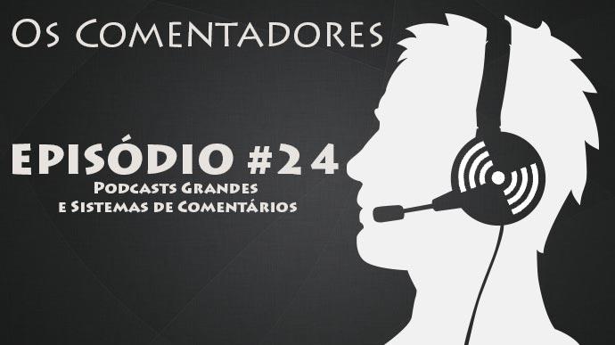 Os Comentadores #24 – Podcasts Grandes, PodPesquisa e Sistemas de Comentários