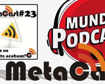 Metacast #23 - Por que os podcasts acabam?