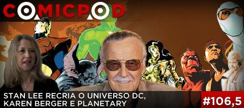 ComicPod #106,5 – Stan Lee recria o Universo DC, Karen Berger e Planetary