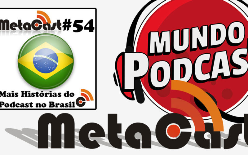 Metacast #54 - Mais Histórias do Podcast no Brasil