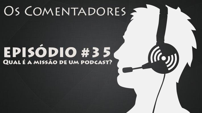Os Comentadores #35 - Qual é a missão de um podcast?