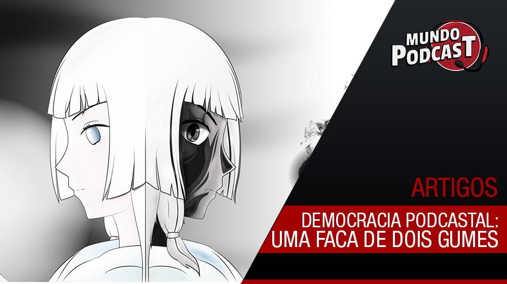Democracia Podcastal: Uma Faca de Dois Gumes