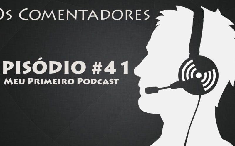 Os Comentadores #41 - Meu Primeiro podcast