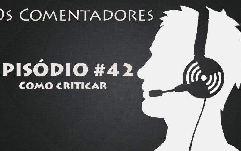 Os Comentadores #42 - Como Criticar
