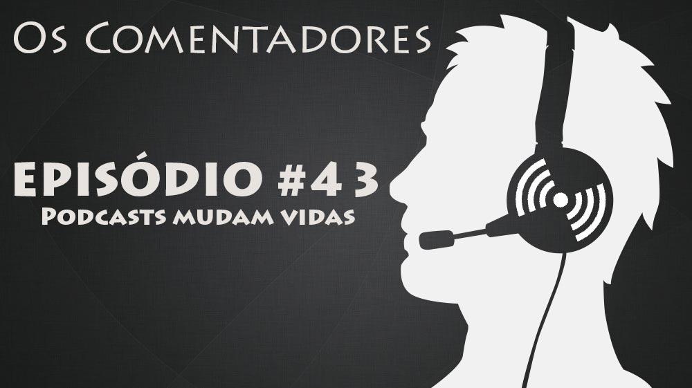 Os Comentadores #43 - Podcasts mudam vidas