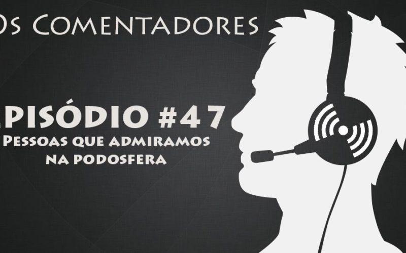 Os Comentadores #47 - Pessoas que admiramos na Podosfera
