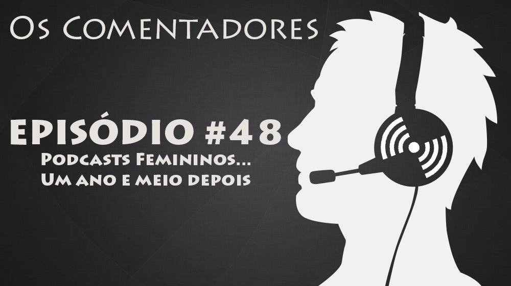 Os Comentadores #48 - Podcasts Femininos... Um ano e meio depois!