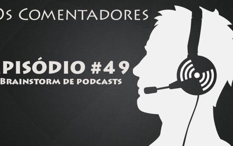 Os COmentadores #49 - Brainstorm de Podcasts