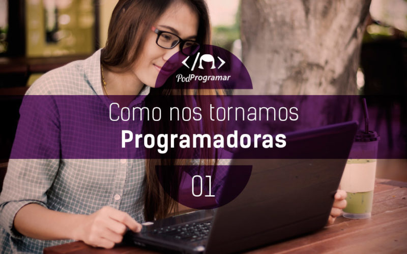 PodProgramar #1 - Como nos tornamos programadoras