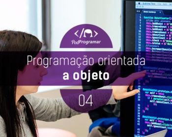 PodProgramar #4 - Programação Orientada a Objeto