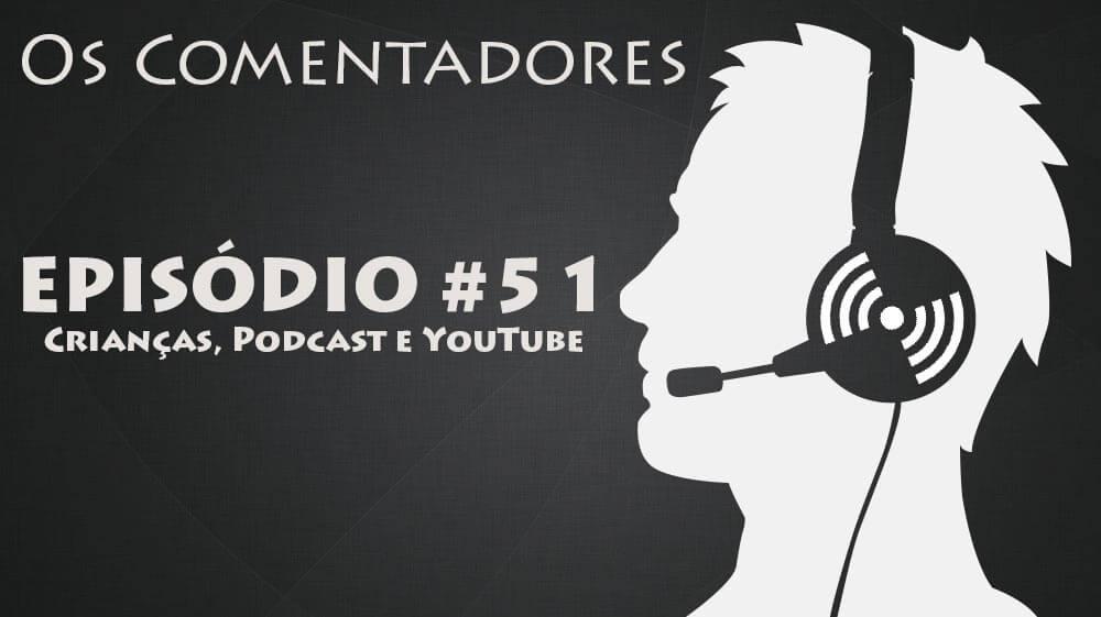 Os Comentadores #51 - Crianças, Podcast e YouTube