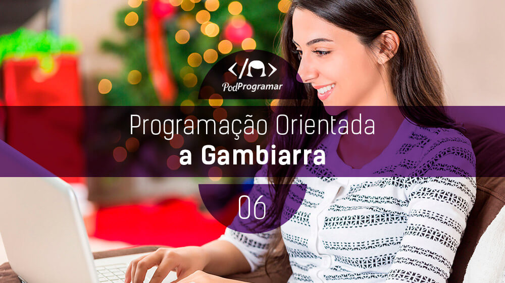PodProgramar #6 - Programação Orientada a Gambiarra