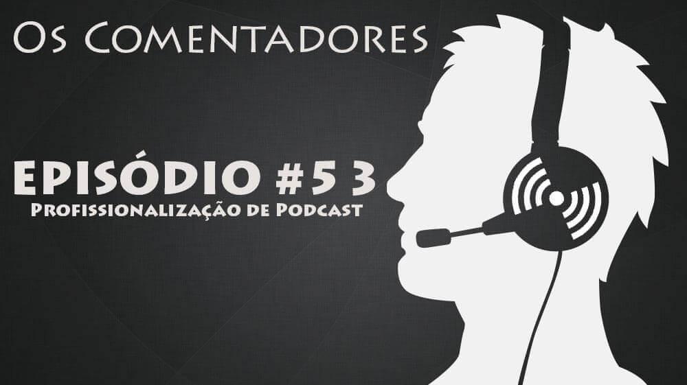 Os Comentadores #53 - Profissionalização de Podcast