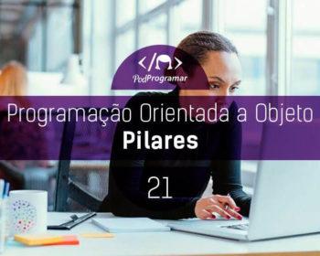 PodProgramar #21 - Programação Orientada a Objeto (Pilares)