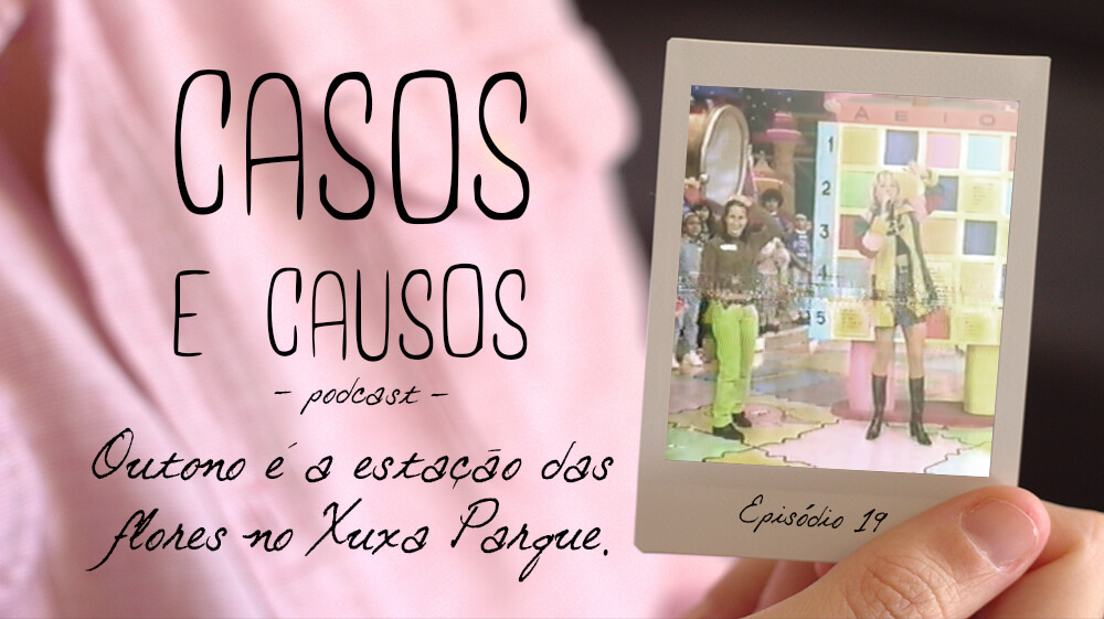 Casos e Causos #19 - Outono é a estação das flores no Xuxa Parque