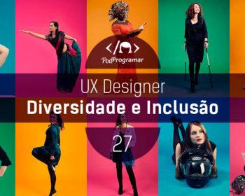 PodProgramar #27 - UX Design: Diversidade e Inclusão