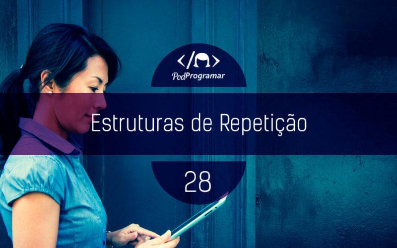 PodProgramar #28 - Estruturas de repetição