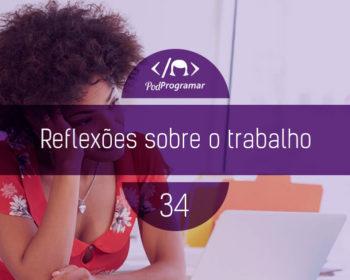 PodProgramar #34 - Reflexões Sobre o Trabalho