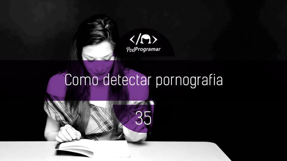 PodProgramar #35 - Como se detecta pornografia?