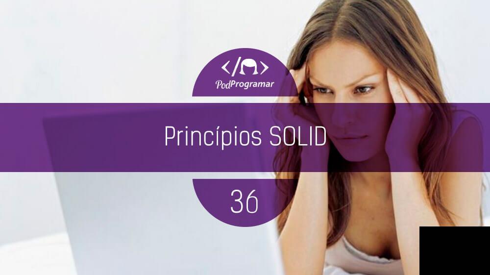 PodProgramar #36 - Princípios SOLID