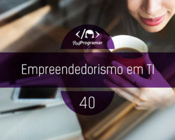 PodProgramar #40 - Empreendedorismo em TI