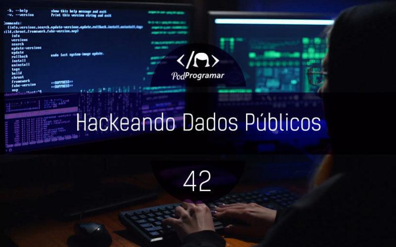 PodProgramar #42 - Hackeando Dados Públicos