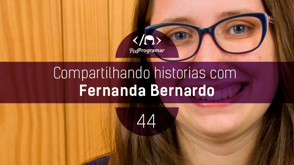 PodProgramar #44 - Histórias com Fernanda Bernardo