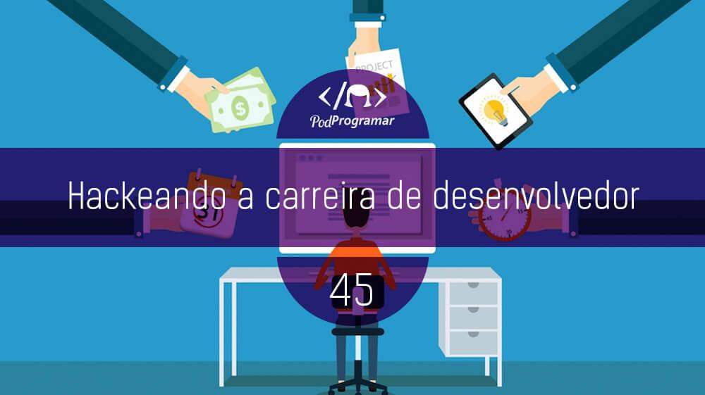 PodProgramar #45 - Hackeando a carreira de desenvolvedor