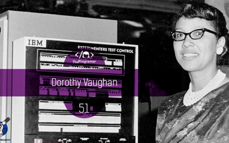 PodProgramar #51 - Dorothy Vaughan #OPodcastÉDelas