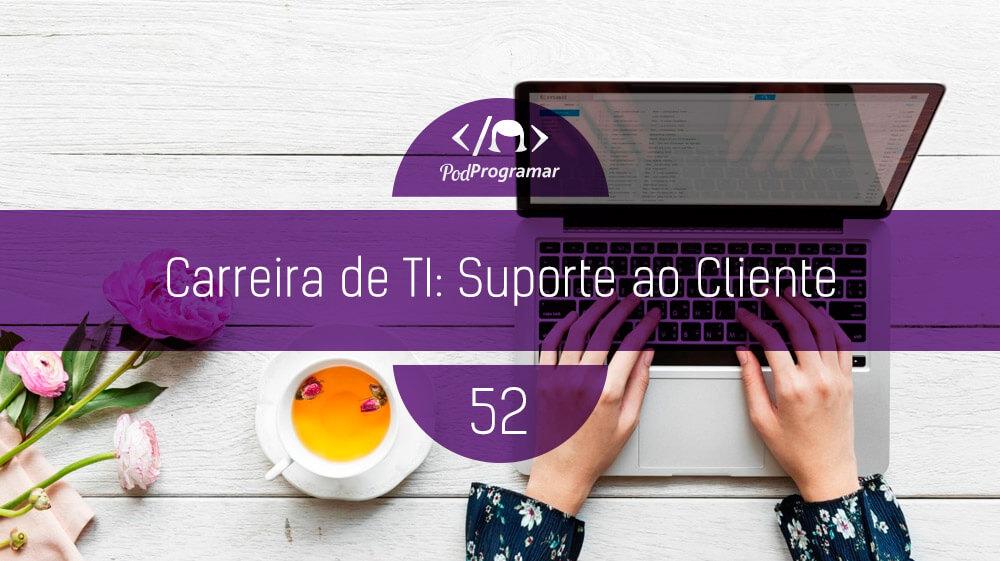 PodProgramar #52 - Carreira de TI: Suporte ao Cliente