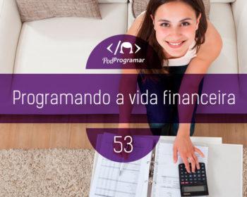 PodProgramar #53 - Programando a vida financeira