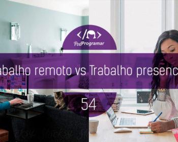 PodProgramar #54 - Trabalho remoto vs Trabalho presencial