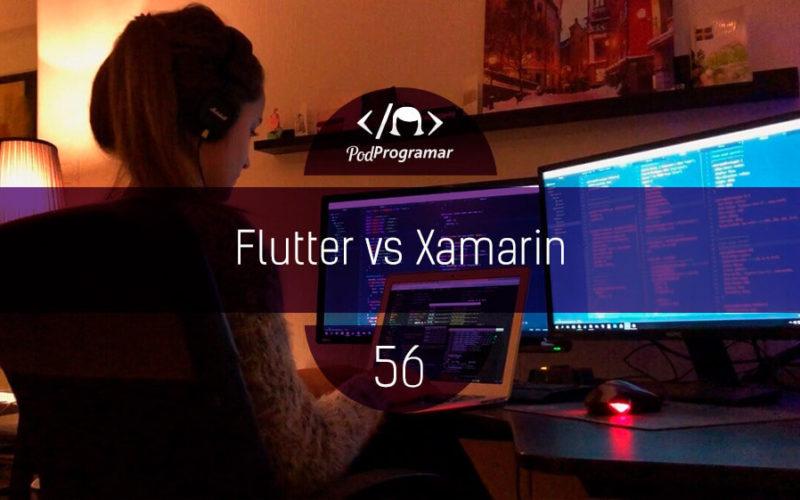 PodProgramar #56 - Flutter vs Xamarin
