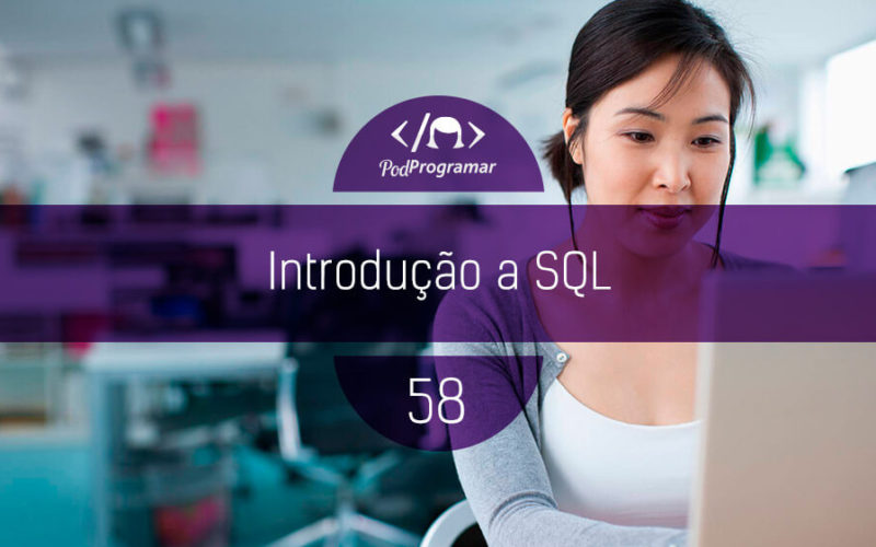 PodProgramar #58 - Introdução a SQL