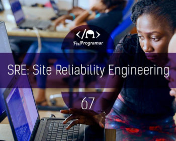 PodProgramar #67 - SRE: Site Reliability Engineering