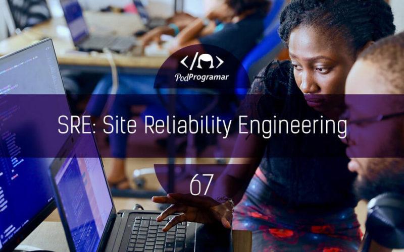 PodProgramar #67 - SRE: Site Reliability Engineering