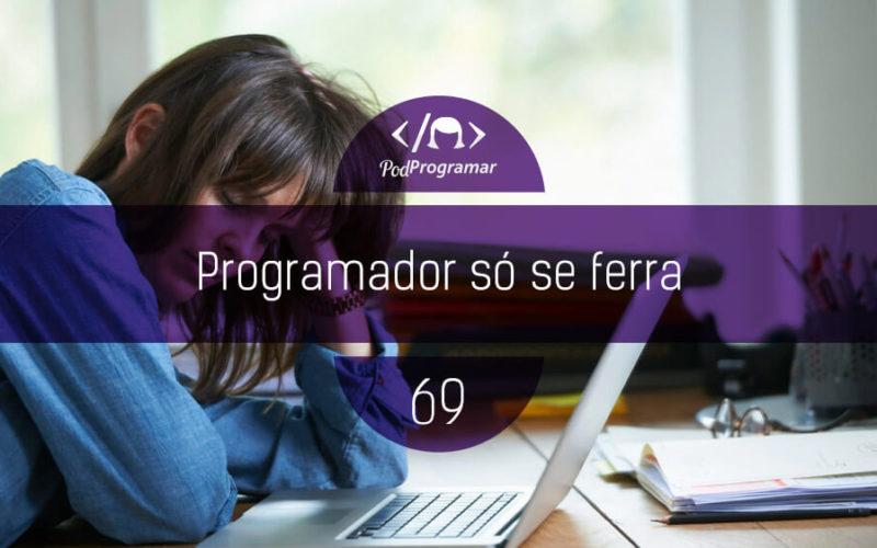 PodProgramar #69 - Programador só se ferra