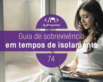 PodProgramar #74 - Guia de Sobrevivência em Tempos de Isolamento #OPodcastÉDelas