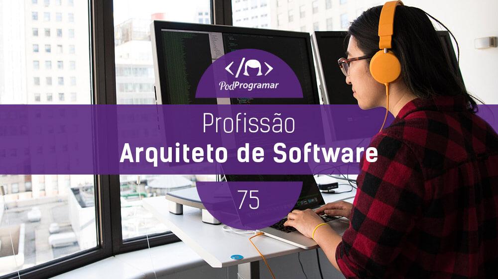 PodProgramar #75 - Profissão Arquiteto de Software