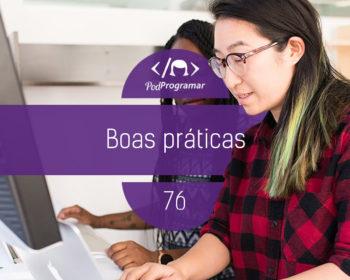PodProgramar #76 - Boas práticas