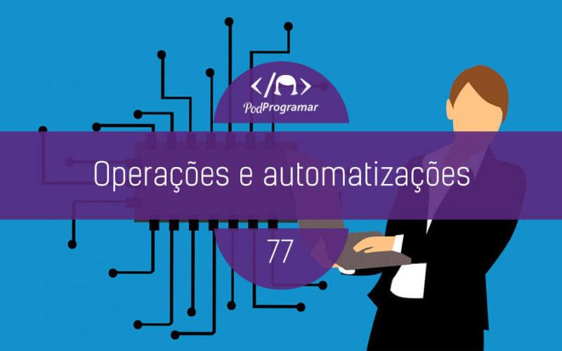 PodProgramar #77 - Operações e automatizações