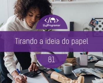 PodProgramar #81 - Tirando a ideia do papel