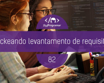 PodProgramar #82 - Hackeando Levantamento de Requisitos