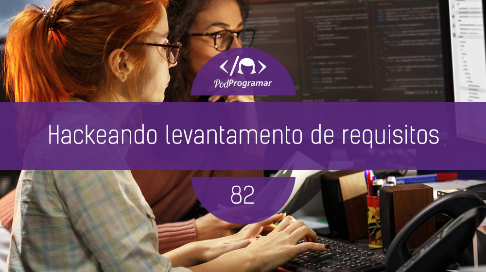 PodProgramar #82 - Hackeando Levantamento de Requisitos