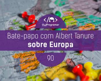 PodProgramar #90 - Bate-papo com Albert Tanure sobre Europa